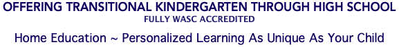 Offering Transitional Kindergarten Through High School Fully WASC Accredited Home Education ~ Personalized Learning As Unique As Your Child